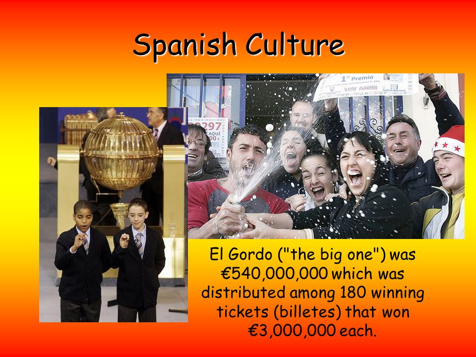 Spanish Culture El Gordo ( the big one ) was €540,000,000 which was distributed among 180 winning tickets (billetes) that won €3,000,000 each.