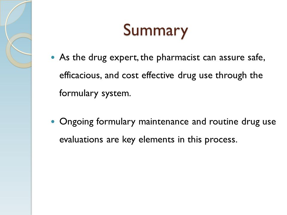 Summary As the drug expert, the pharmacist can assure safe, efficacious, and cost effective drug use through the formulary system.
