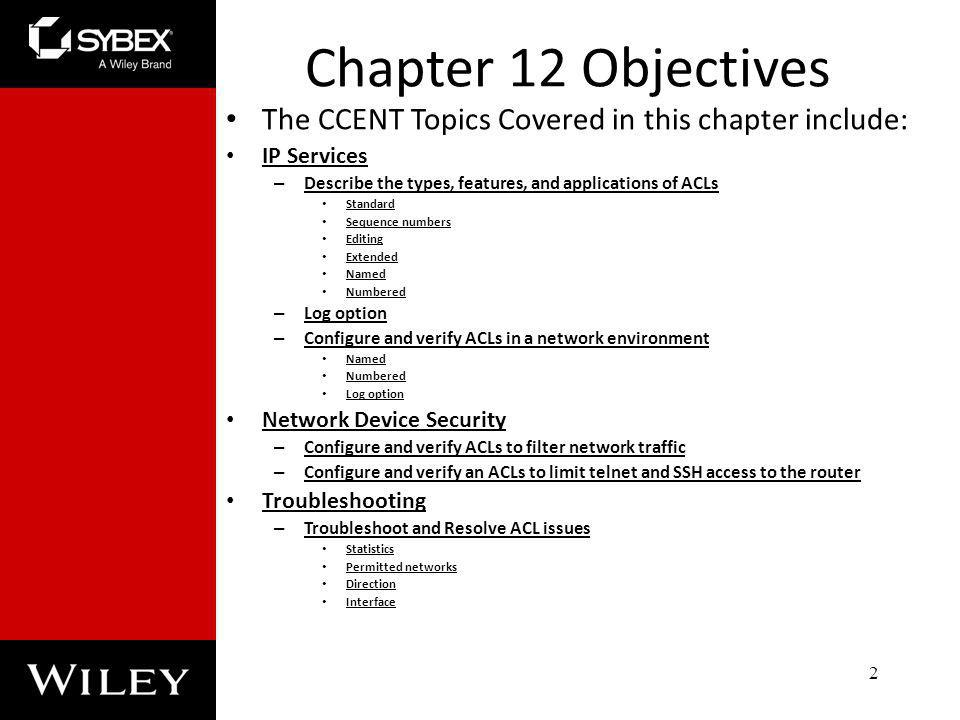 Chapter 12 Objectives The CCENT Topics Covered in this chapter include: IP Services. Describe the types, features, and applications of ACLs.