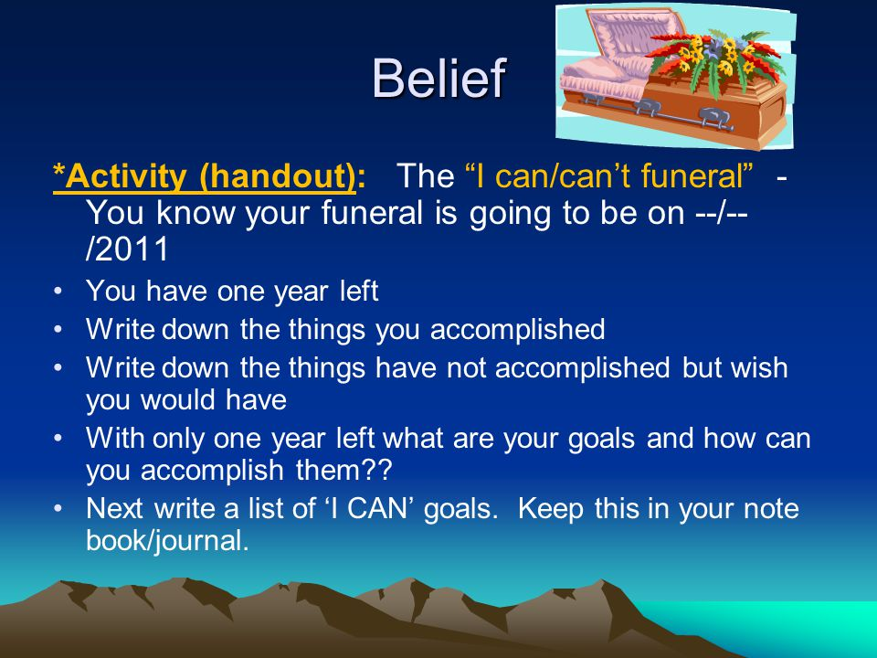 Belief *Activity (handout): The I can/can't funeral -You know your funeral is going to be on --/--/2011.
