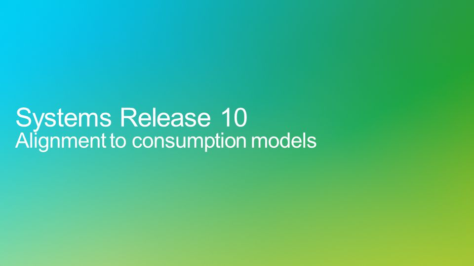 Systems Release 10 Alignment to consumption models