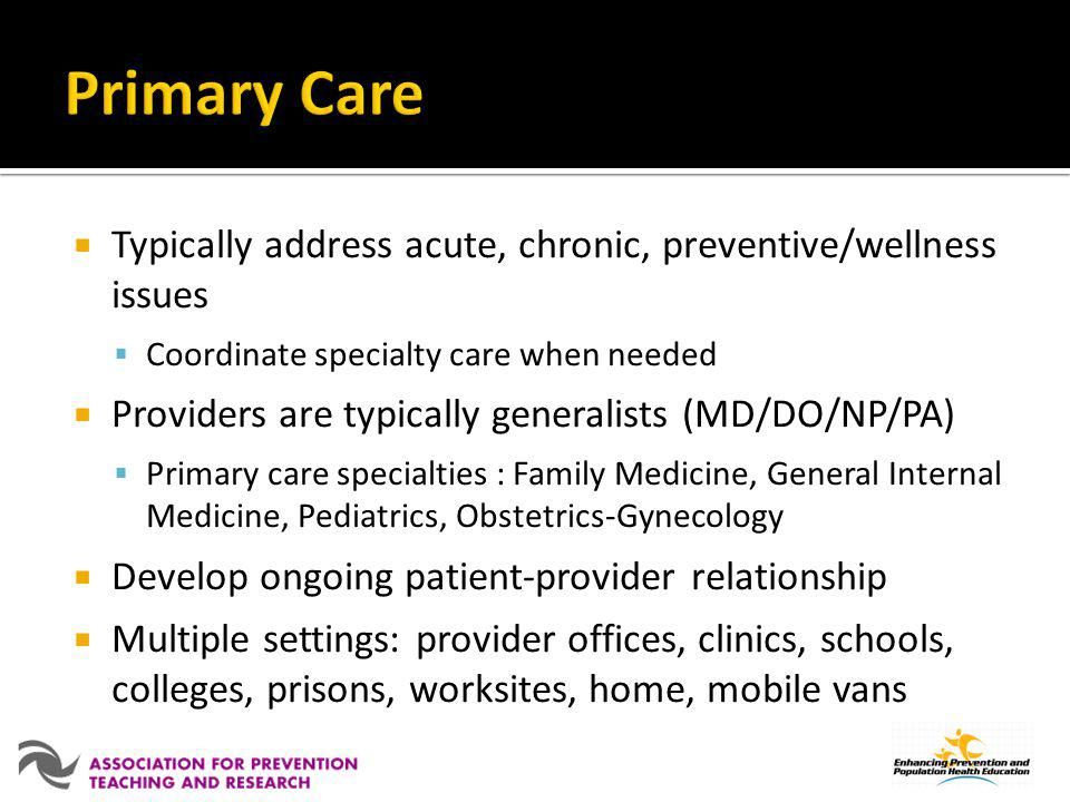 Primary Care Typically address acute, chronic, preventive/wellness issues. Coordinate specialty care when needed.