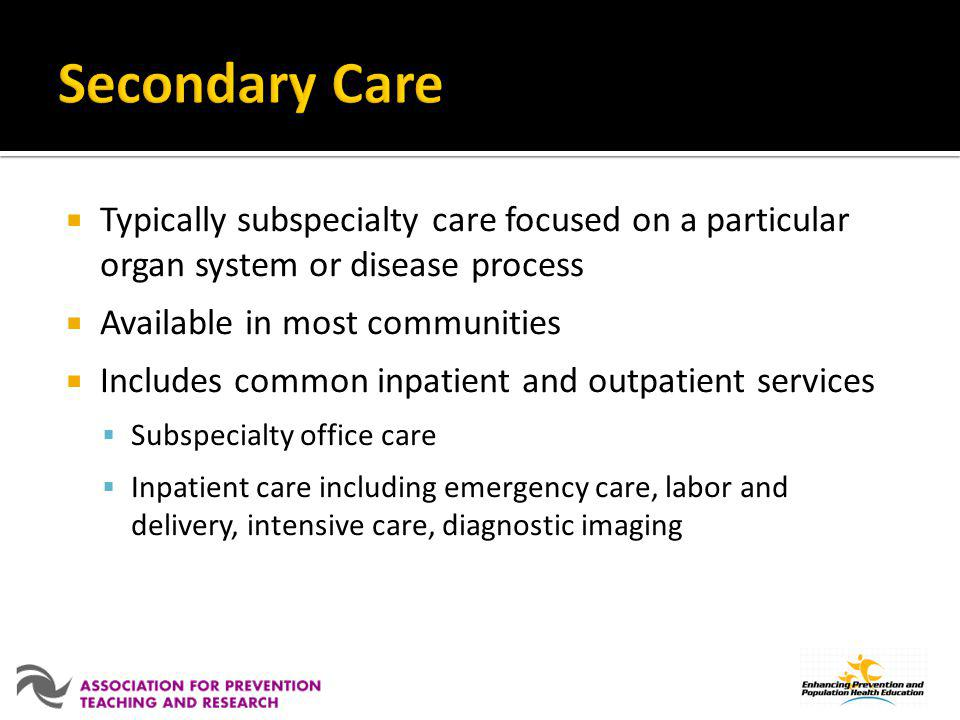 Secondary Care Typically subspecialty care focused on a particular organ system or disease process.