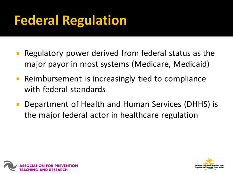Federal Regulation Regulatory power derived from federal status as the major payor in most systems (Medicare, Medicaid)