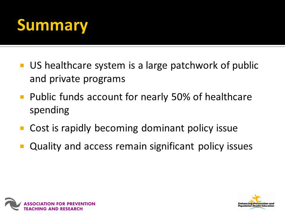Summary US healthcare system is a large patchwork of public and private programs. Public funds account for nearly 50% of healthcare spending.