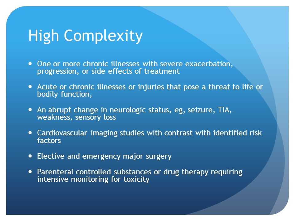 High Complexity One or more chronic illnesses with severe exacerbation, progression, or side effects of treatment.