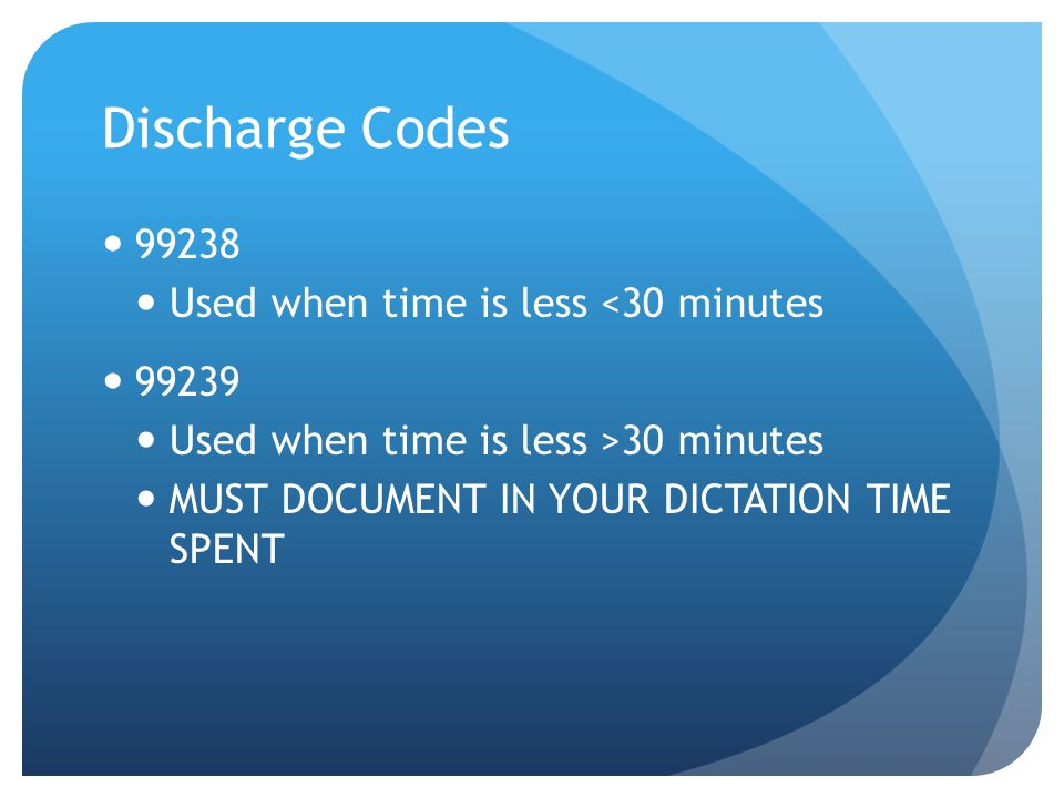 Discharge Codes 99238 Used when time is less <30 minutes 99239