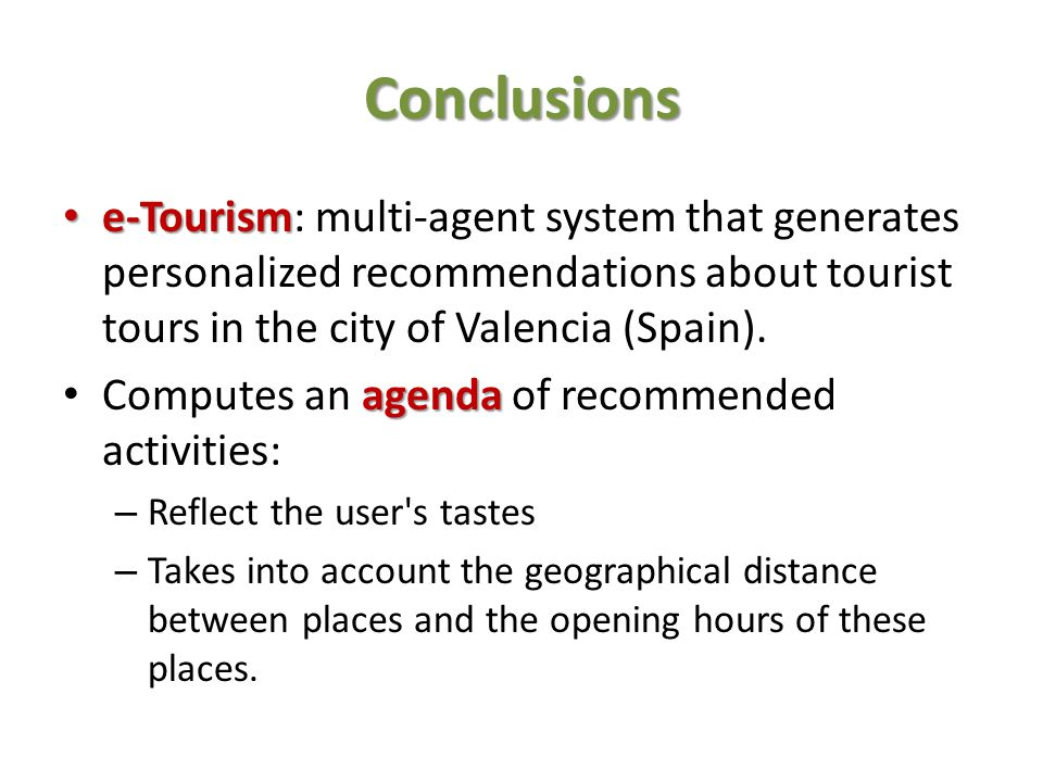 Conclusions e-Tourism: multi-agent system that generates personalized recommendations about tourist tours in the city of Valencia (Spain).