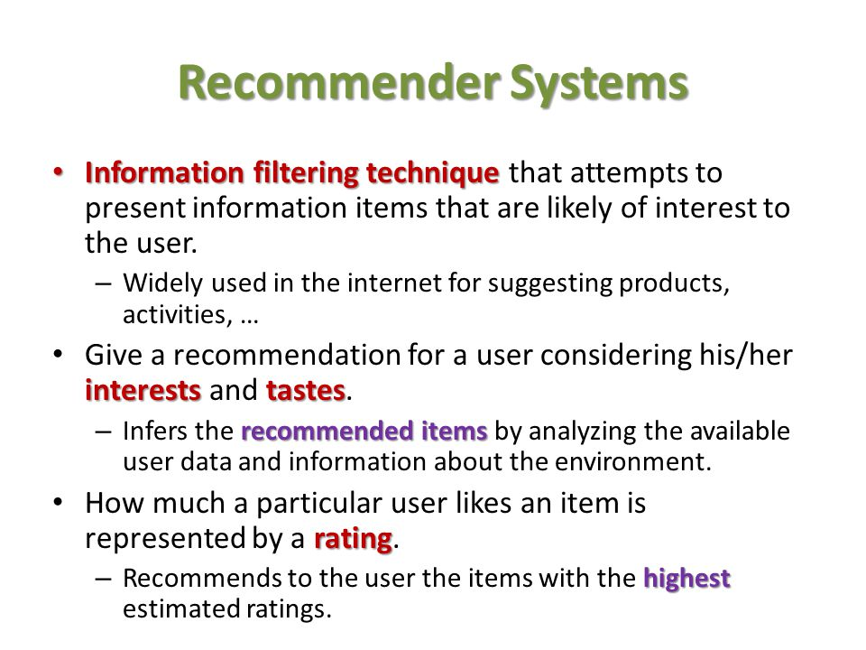 Recommender Systems Information filtering technique that attempts to present information items that are likely of interest to the user.