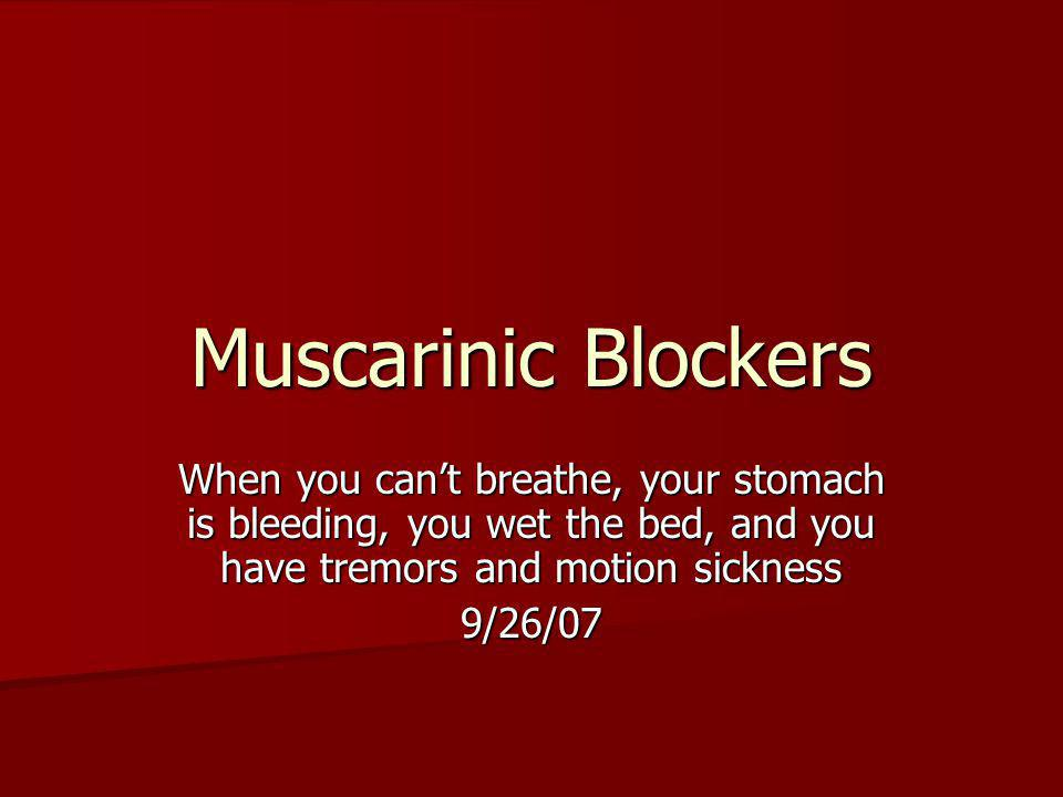 Muscarinic Blockers When you can't breathe, your stomach is bleeding, you wet the bed, and you have tremors and motion sickness.