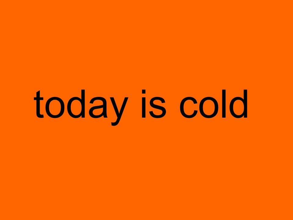 today is cold