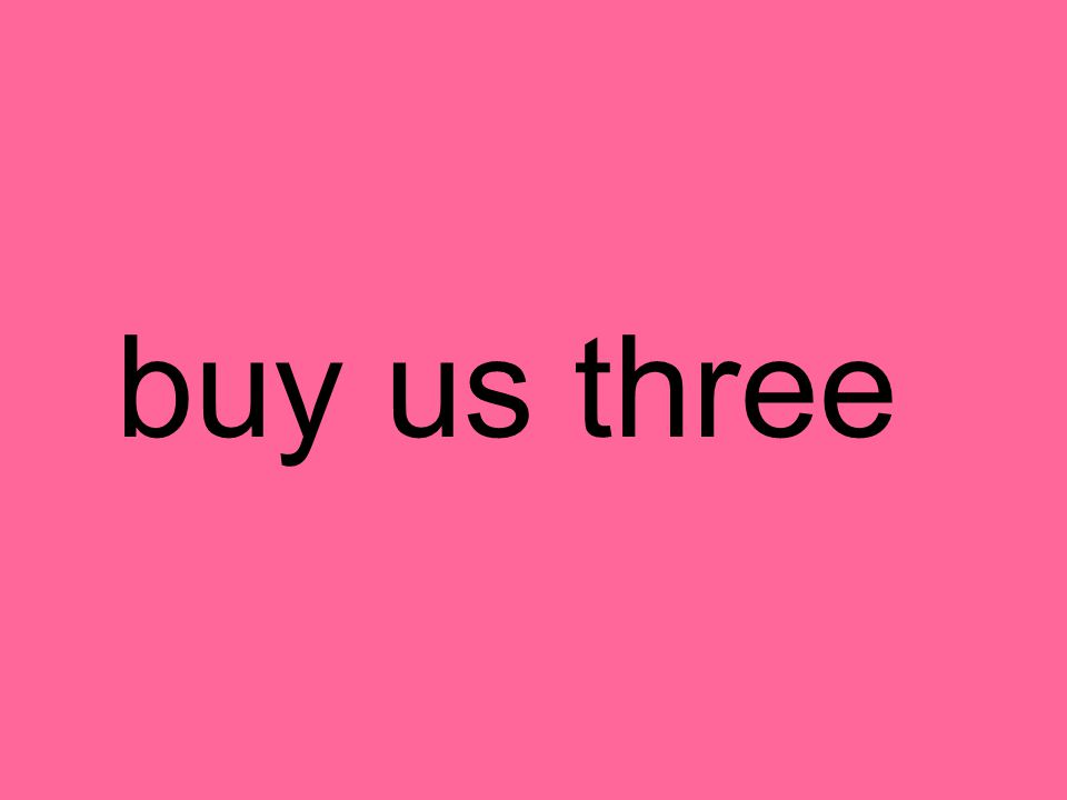buy us three