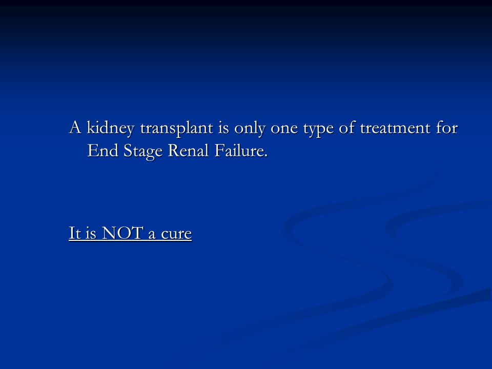 A kidney transplant is only one type of treatment for End Stage Renal Failure.