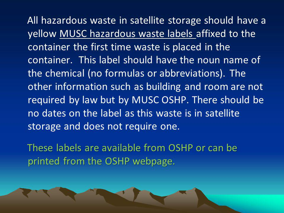 All hazardous waste in satellite storage should have a yellow MUSC hazardous waste labels affixed to the container the first time waste is placed in the container. This label should have the noun name of the chemical (no formulas or abbreviations). The other information such as building and room are not required by law but by MUSC OSHP. There should be no dates on the label as this waste is in satellite storage and does not require one.