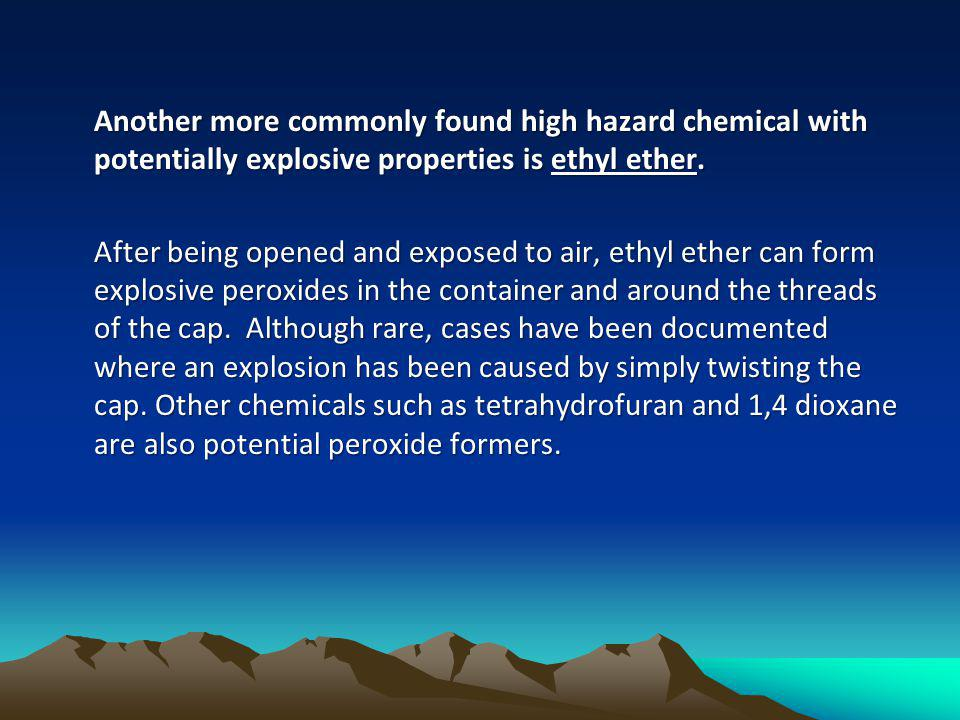 Another more commonly found high hazard chemical with potentially explosive properties is ethyl ether.