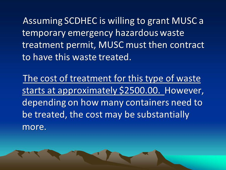 Assuming SCDHEC is willing to grant MUSC a temporary emergency hazardous waste treatment permit, MUSC must then contract to have this waste treated.