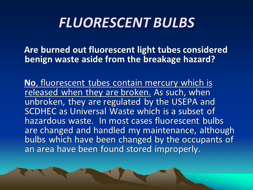 FLUORESCENT BULBS Are burned out fluorescent light tubes considered benign waste aside from the breakage hazard