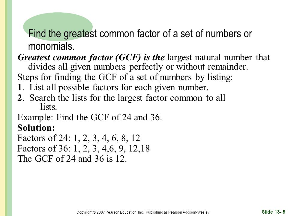 Find the greatest common factor of a set of numbers or monomials.