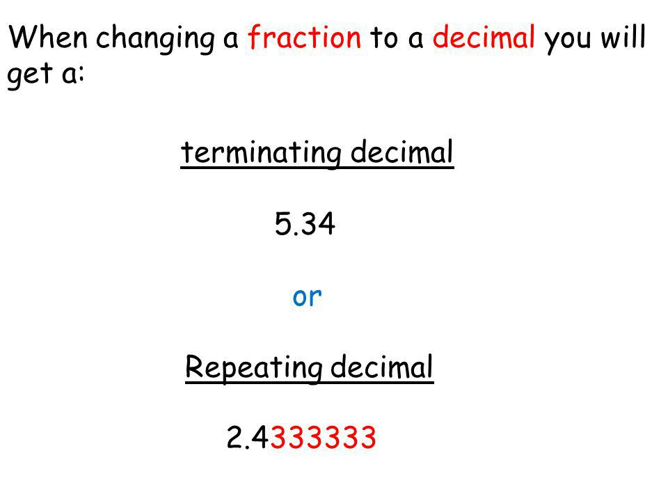 When changing a fraction to a decimal you will get a: