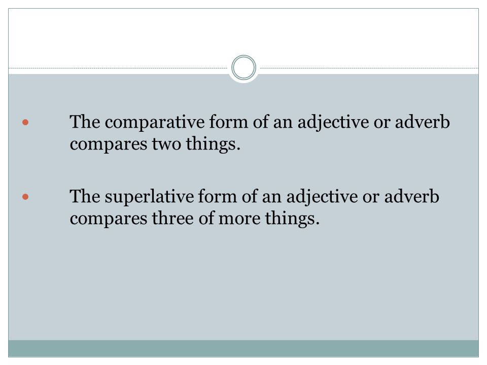 The comparative form of an adjective or adverb compares two things.