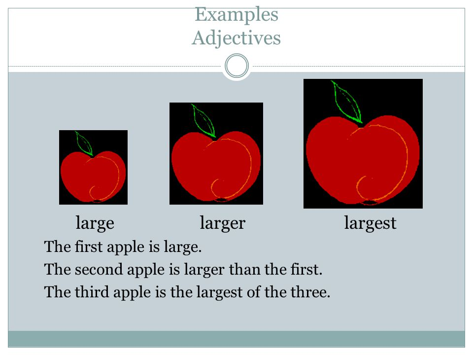Examples Adjectives large larger largest The first apple is large.