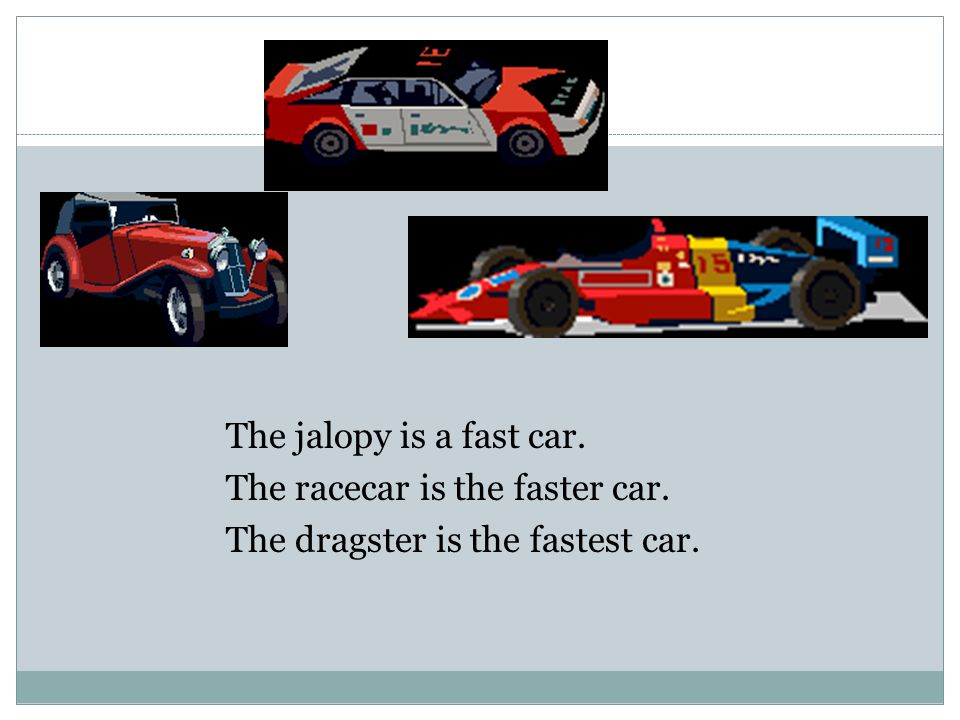 The jalopy is a fast car. The racecar is the faster car