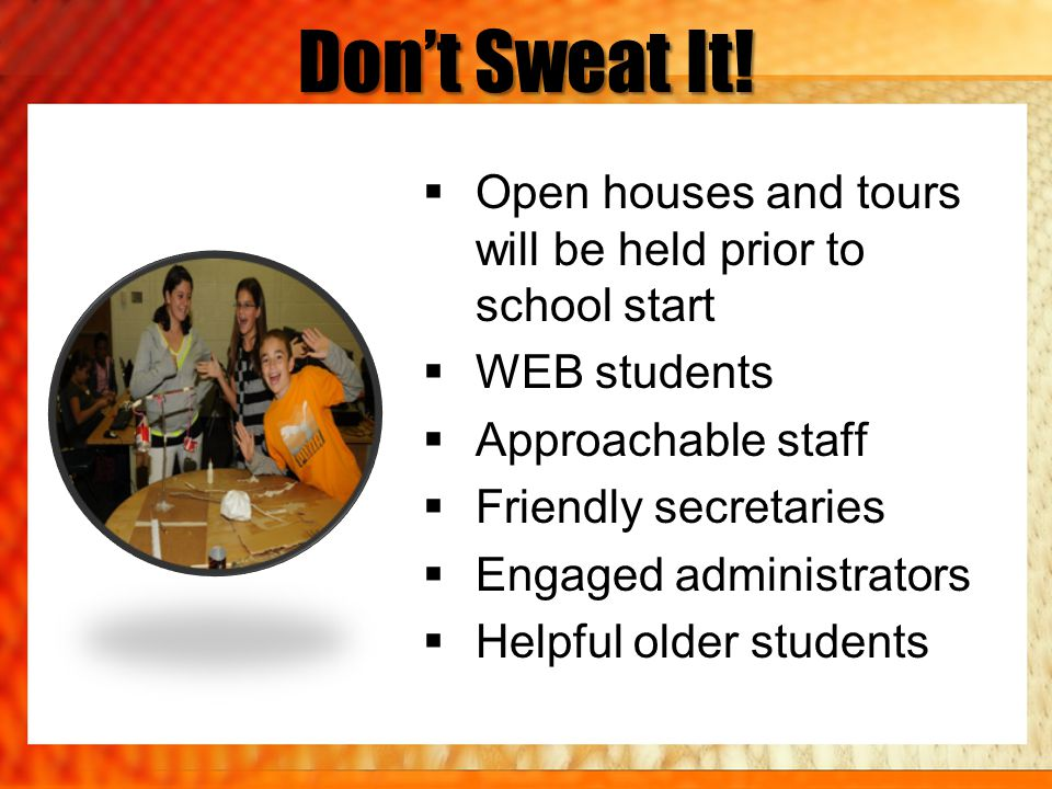 Don't Sweat It! Open houses and tours will be held prior to school start. WEB students. Approachable staff.