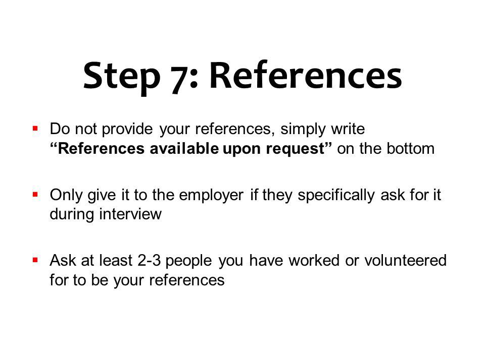 Step 7: References Do not provide your references, simply write References available upon request on the bottom.