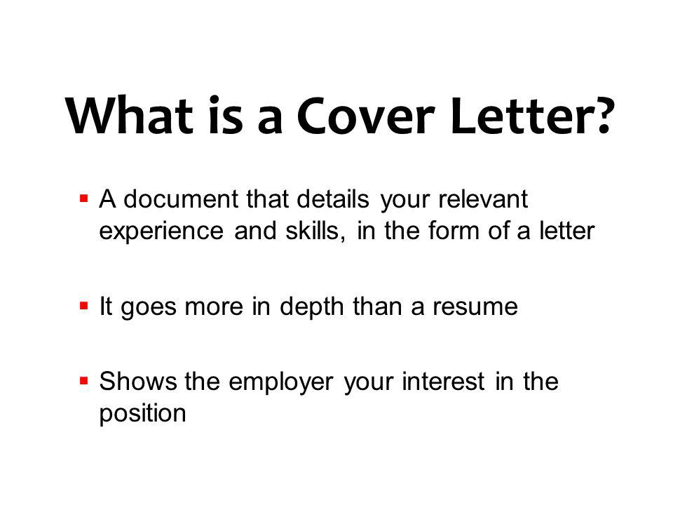 What is a Cover Letter A document that details your relevant experience and skills, in the form of a letter.