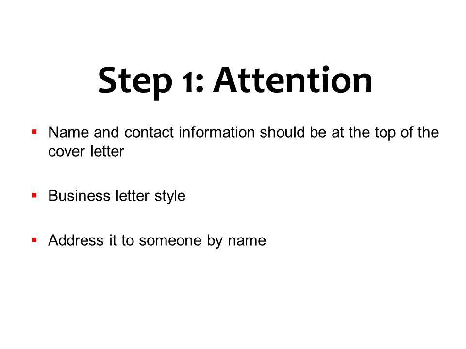Step 1: Attention Name and contact information should be at the top of the cover letter. Business letter style.