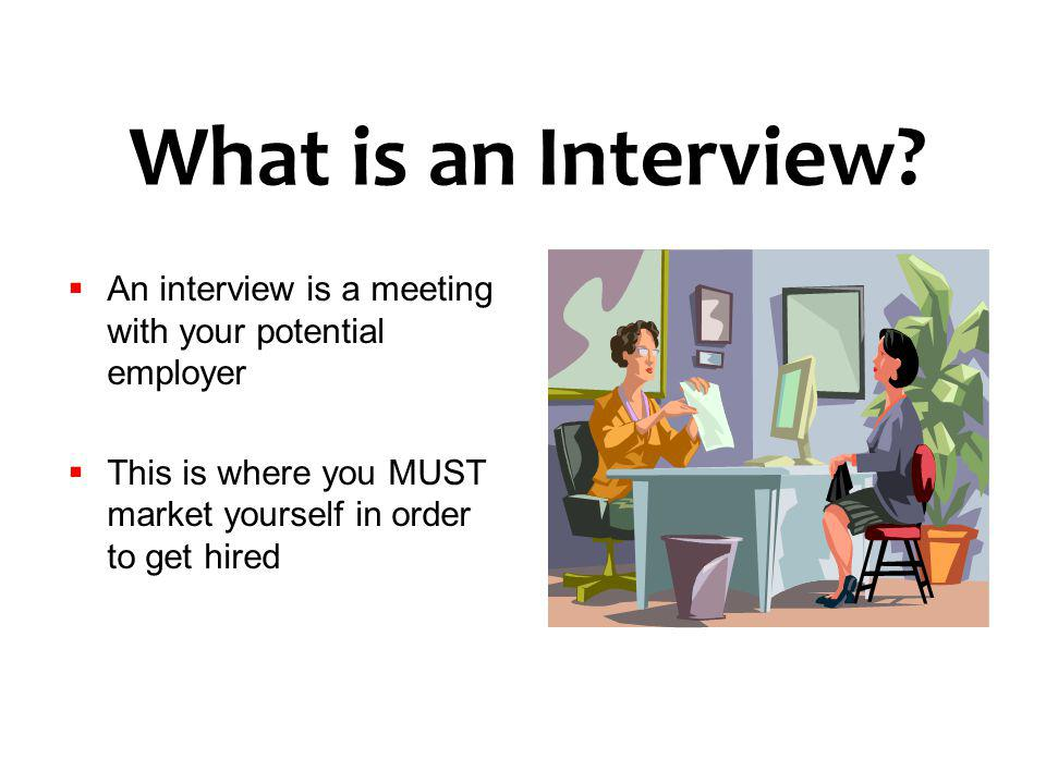 What is an Interview An interview is a meeting with your potential employer. This is where you MUST market yourself in order to get hired.
