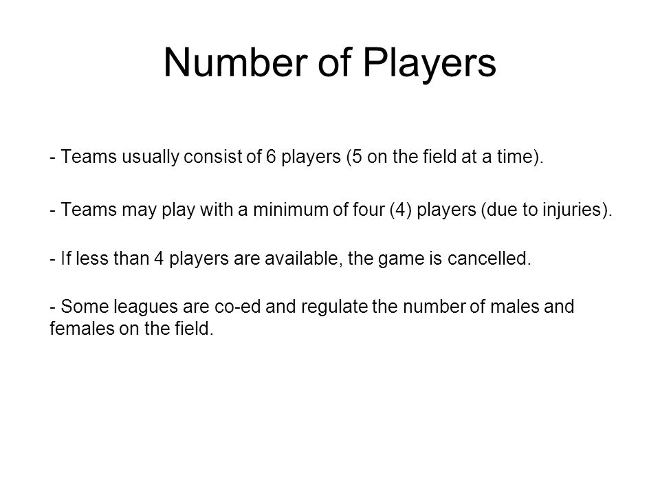 Number of Players - Teams usually consist of 6 players (5 on the field at a time).