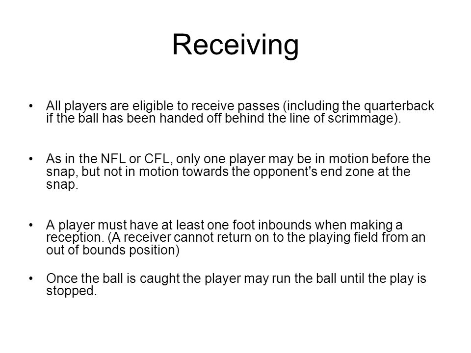 Receiving All players are eligible to receive passes (including the quarterback if the ball has been handed off behind the line of scrimmage).