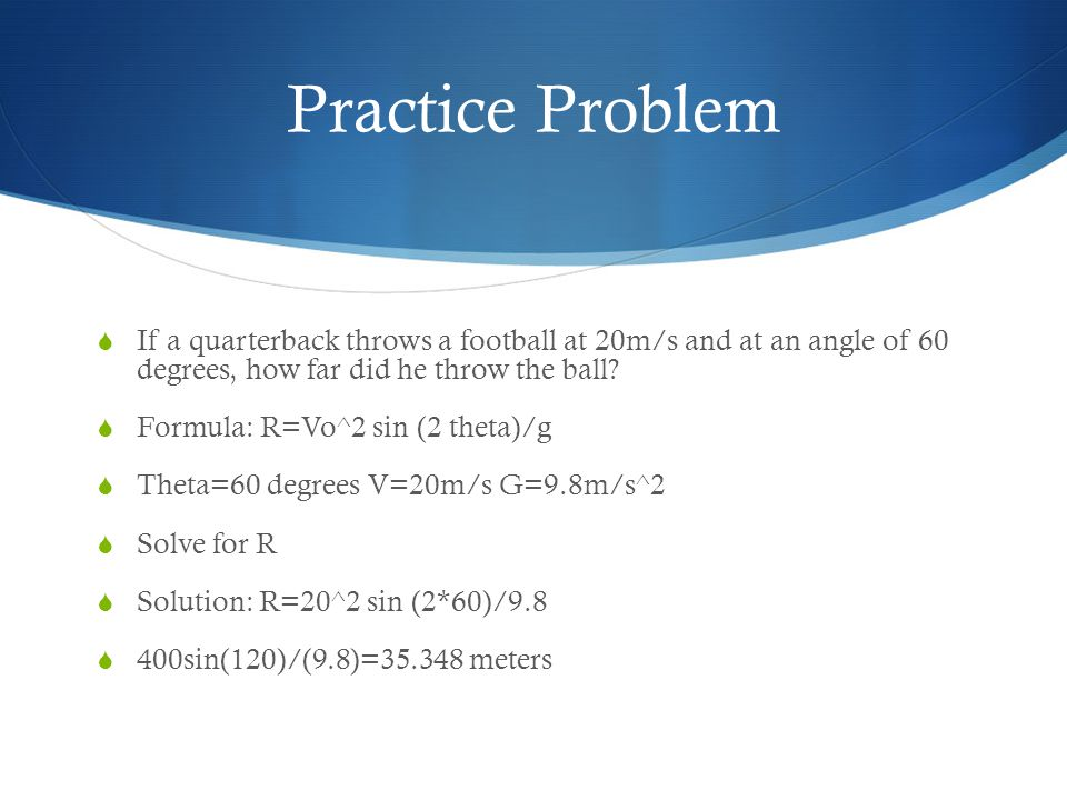 Practice Problem If a quarterback throws a football at 20m/s and at an angle of 60 degrees, how far did he throw the ball