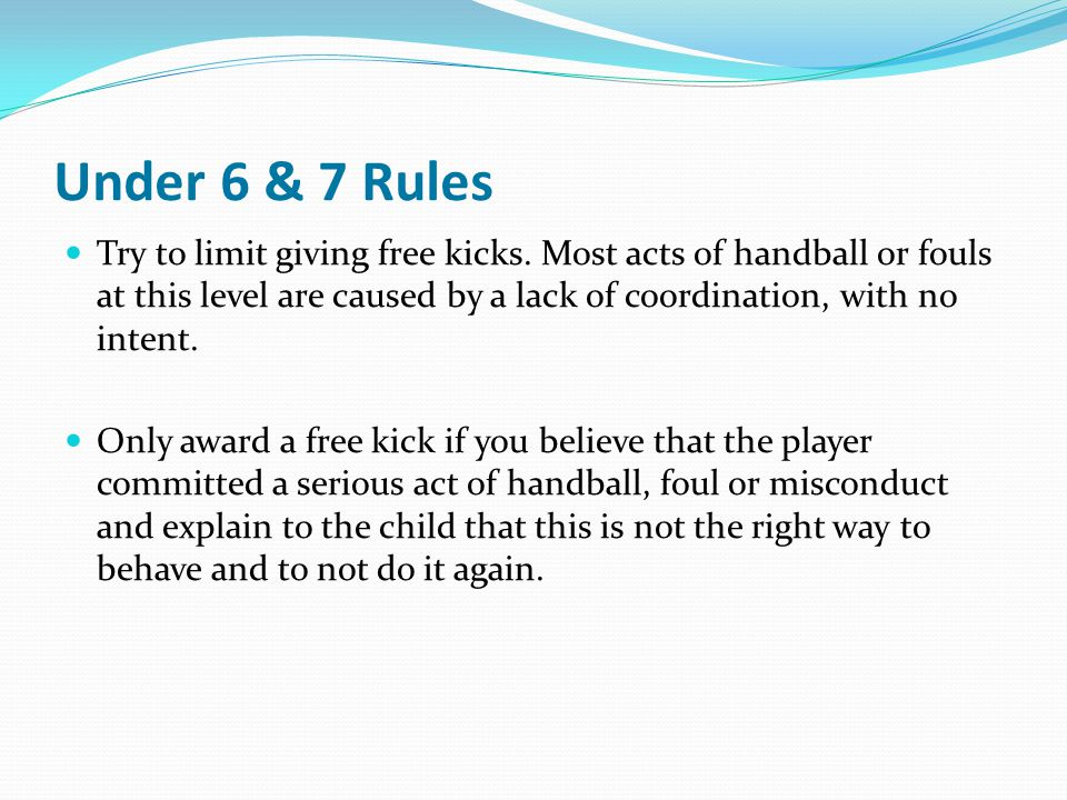 Under 6 & 7 Rules Try to limit giving free kicks. Most acts of handball or fouls at this level are caused by a lack of coordination, with no intent.