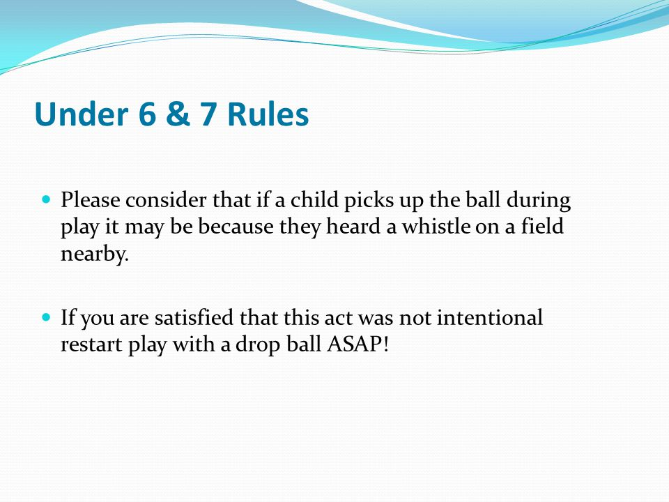 Under 6 & 7 Rules Please consider that if a child picks up the ball during play it may be because they heard a whistle on a field nearby.