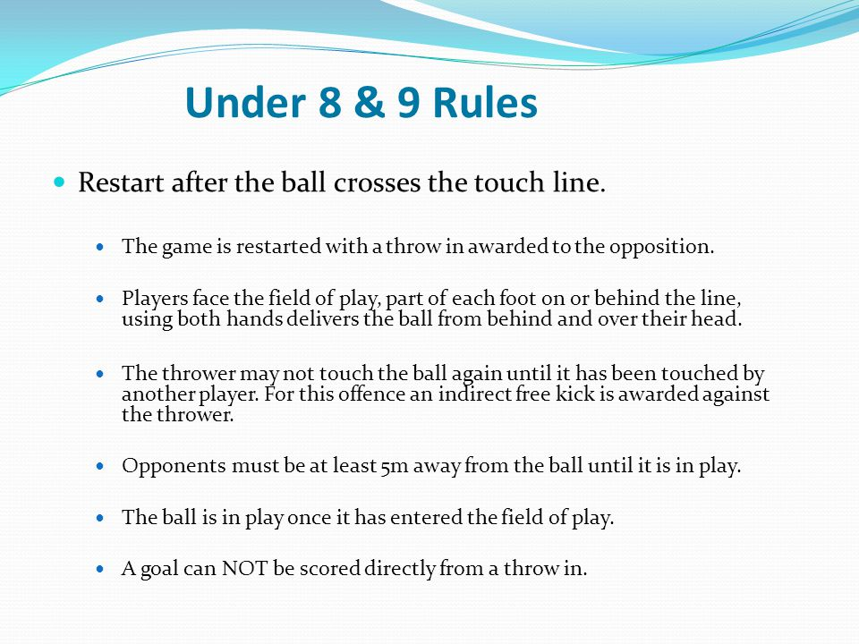 Under 8 & 9 Rules Restart after the ball crosses the touch line.