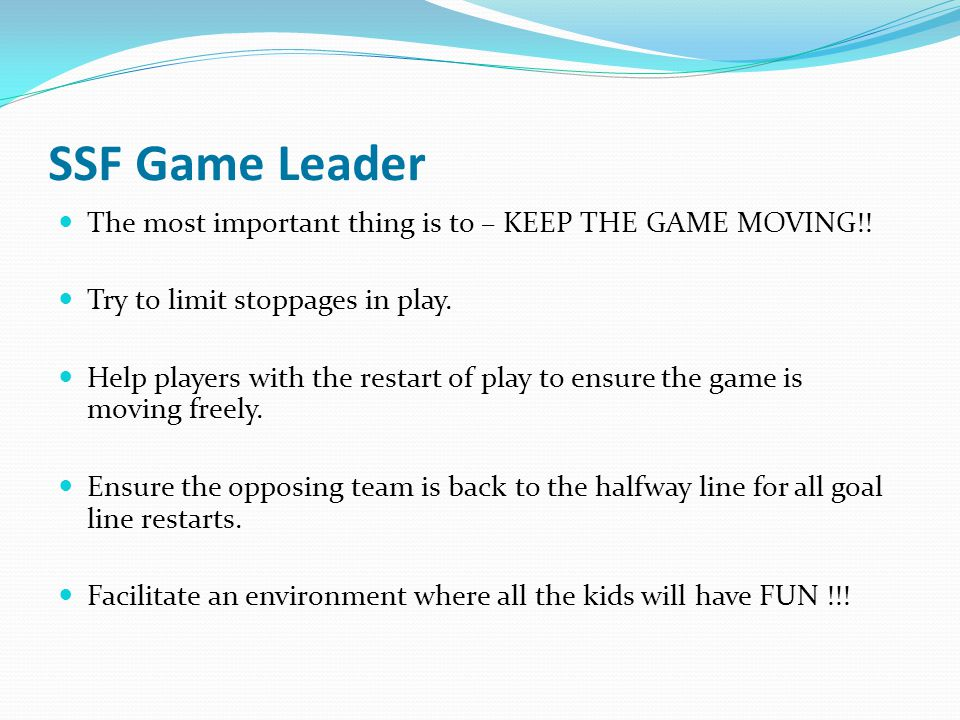 SSF Game Leader The most important thing is to – KEEP THE GAME MOVING!! Try to limit stoppages in play.