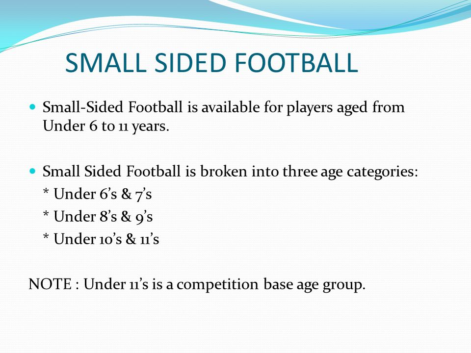 SMALL SIDED FOOTBALL Small-Sided Football is available for players aged from Under 6 to 11 years.