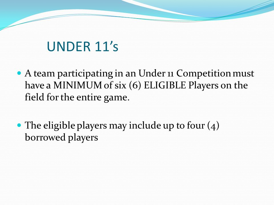UNDER 11's A team participating in an Under 11 Competition must have a MINIMUM of six (6) ELIGIBLE Players on the field for the entire game.