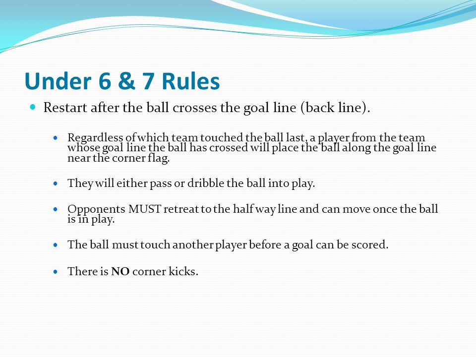 Under 6 & 7 Rules Restart after the ball crosses the goal line (back line).