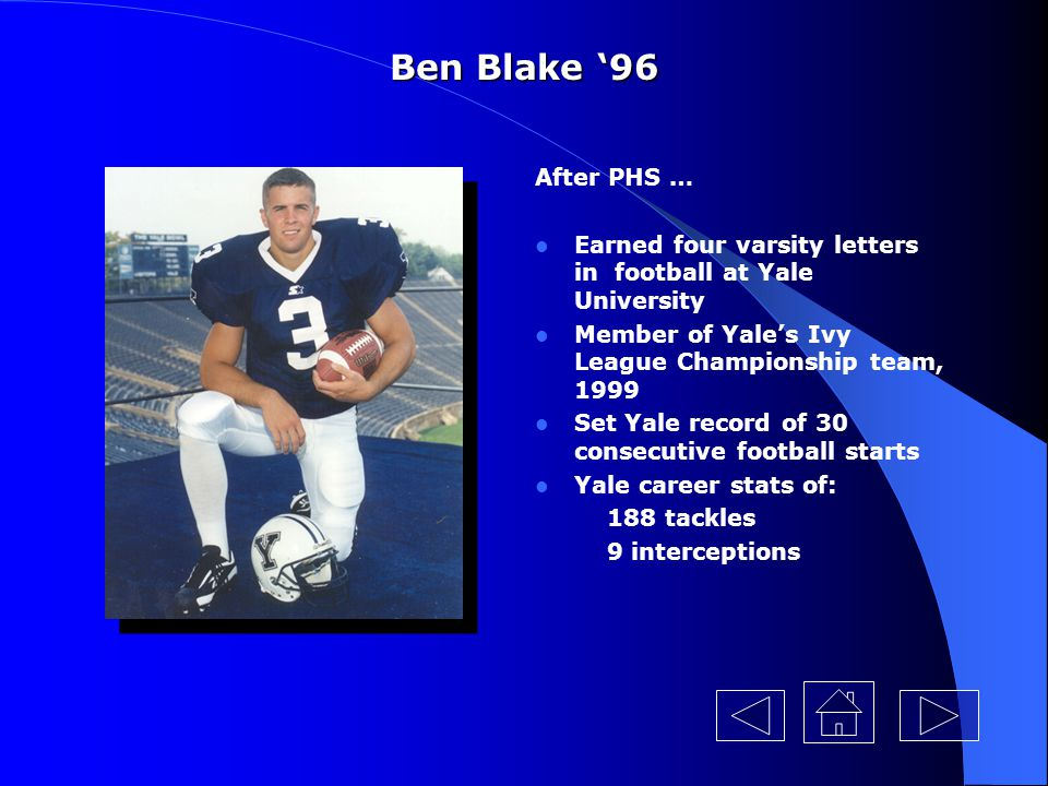 Ben Blake '96 After PHS … Earned four varsity letters in football at Yale University. Member of Yale's Ivy League Championship team, 1999.