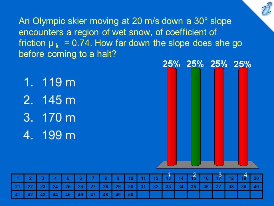 An Olympic skier moving at 20 m/s down a 30° slope encounters a region of wet snow, of coefficient of friction µ k = 0.74. How far down the slope does she go before coming to a halt