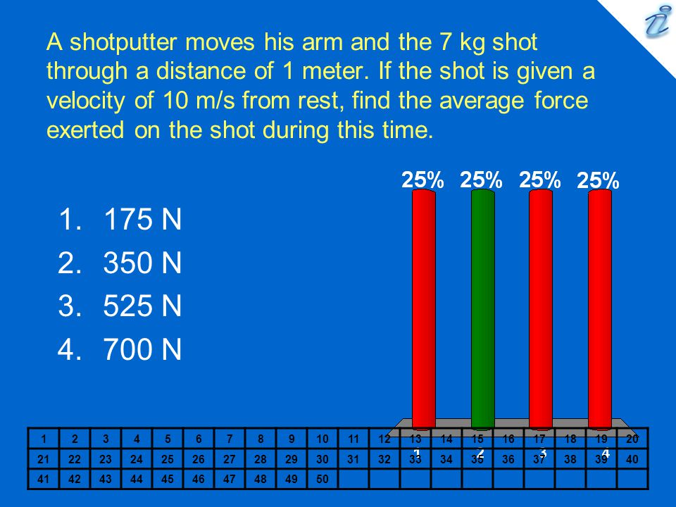 A shotputter moves his arm and the 7 kg shot through a distance of 1 meter. If the shot is given a velocity of 10 m/s from rest, find the average force exerted on the shot during this time.