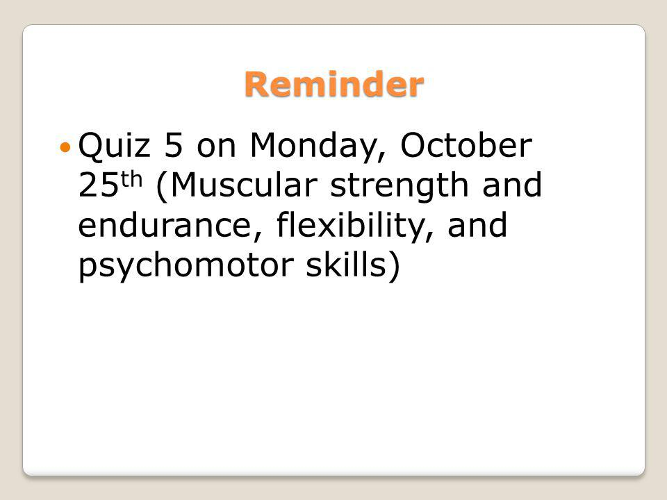 Reminder Quiz 5 on Monday, October 25th (Muscular strength and endurance, flexibility, and psychomotor skills)