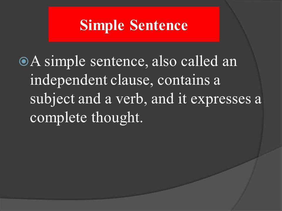 Simple Sentence A simple sentence, also called an independent clause, contains a subject and a verb, and it expresses a complete thought.