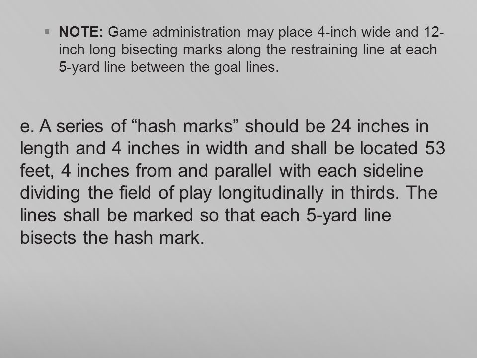 NOTE: Game administration may place 4-inch wide and 12- inch long bisecting marks along the restraining line at each 5-yard line between the goal lines.