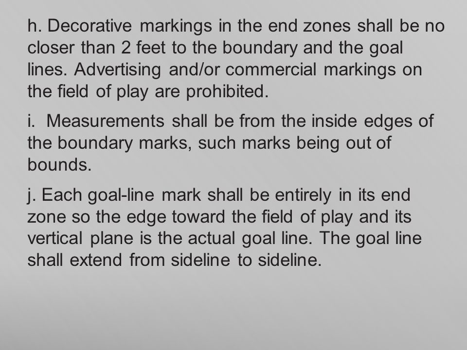 h. Decorative markings in the end zones shall be no closer than 2 feet to the boundary and the goal lines. Advertising and/or commercial markings on the field of play are prohibited.