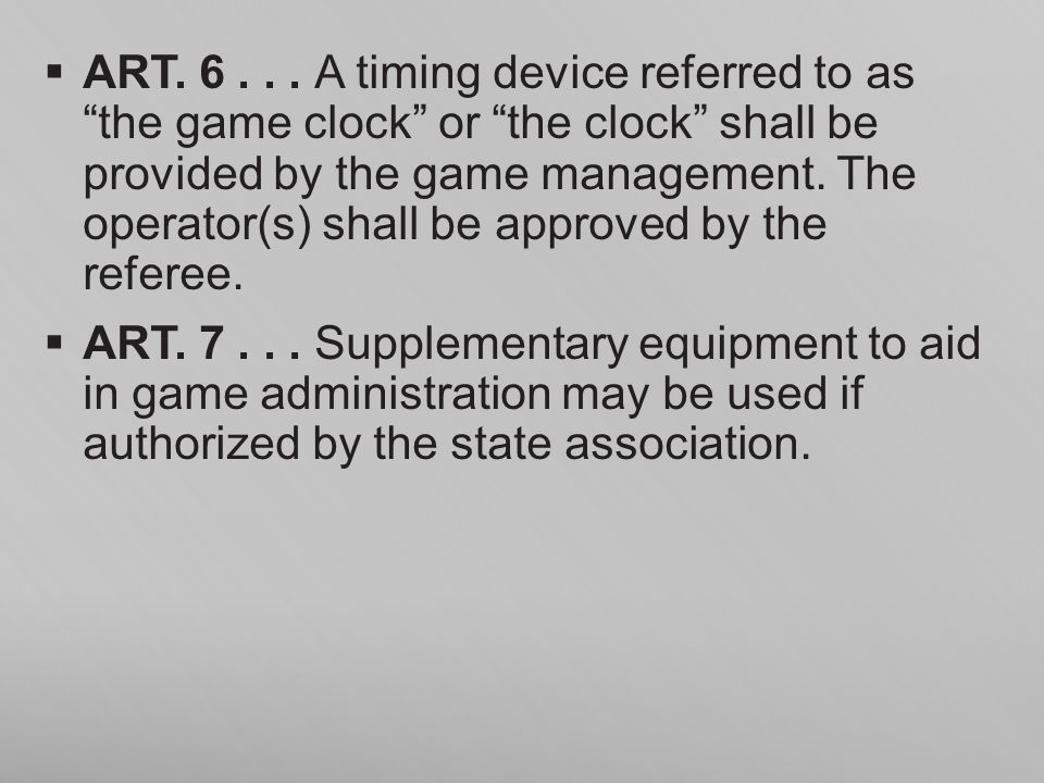 ART. 6 . . . A timing device referred to as the game clock or the clock shall be provided by the game management. The operator(s) shall be approved by the referee.