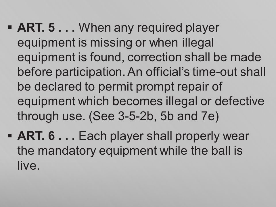 ART. 5 . . . When any required player equipment is missing or when illegal equipment is found, correction shall be made before participation. An official's time-out shall be declared to permit prompt repair of equipment which becomes illegal or defective through use. (See 3-5-2b, 5b and 7e)